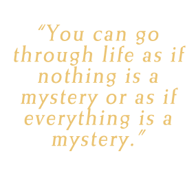 You can go through life as if nothing is a mystery or as if everything is a mystery.